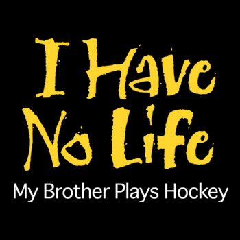 I have no life my bother plays hockey